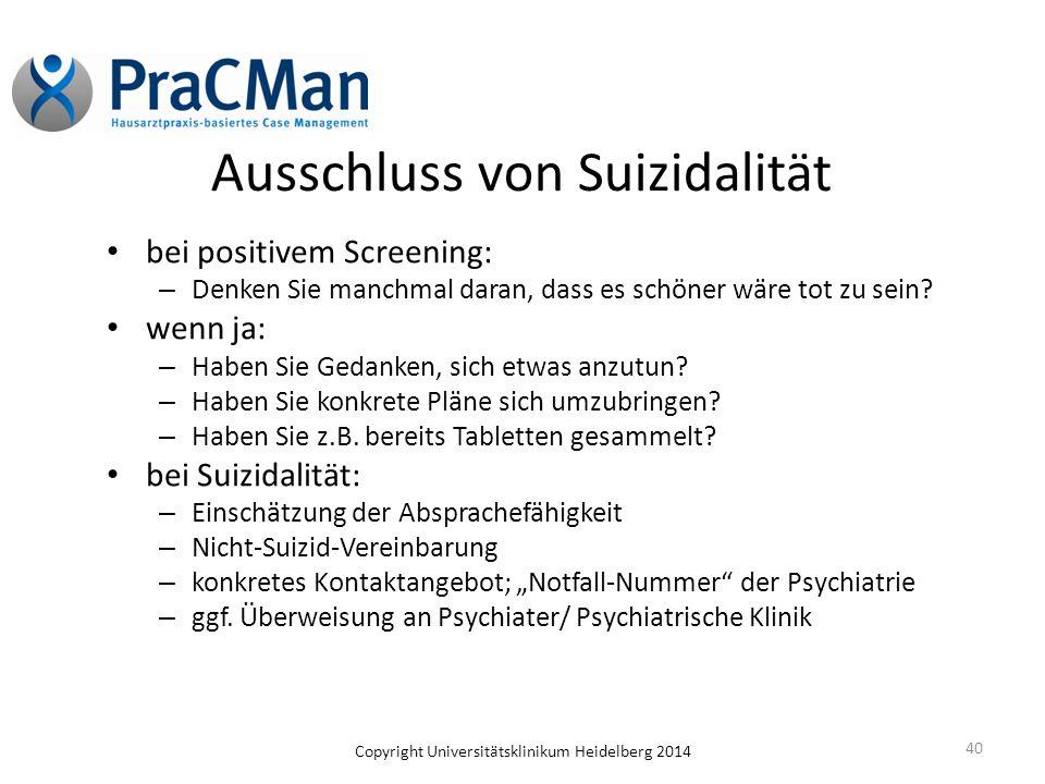 Copyright Universitätsklinikum Heidelberg 2014 40 Ausschluss von Suizidalität bei positivem Screening: – Denken Sie manchmal daran, dass es schöner wä