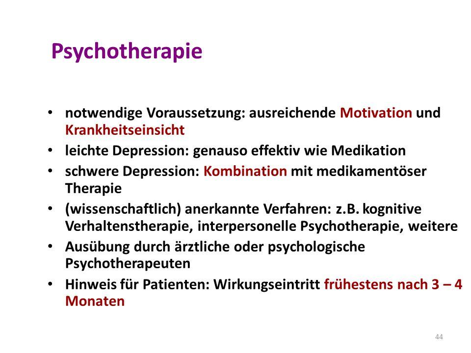 44 Psychotherapie notwendige Voraussetzung: ausreichende Motivation und Krankheitseinsicht leichte Depression: genauso effektiv wie Medikation schwere