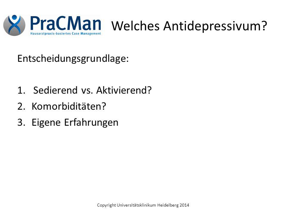 Copyright Universitätsklinikum Heidelberg 2014 Welches Antidepressivum? Entscheidungsgrundlage: 1.Sedierend vs. Aktivierend? 2.Komorbiditäten? 3.Eigen