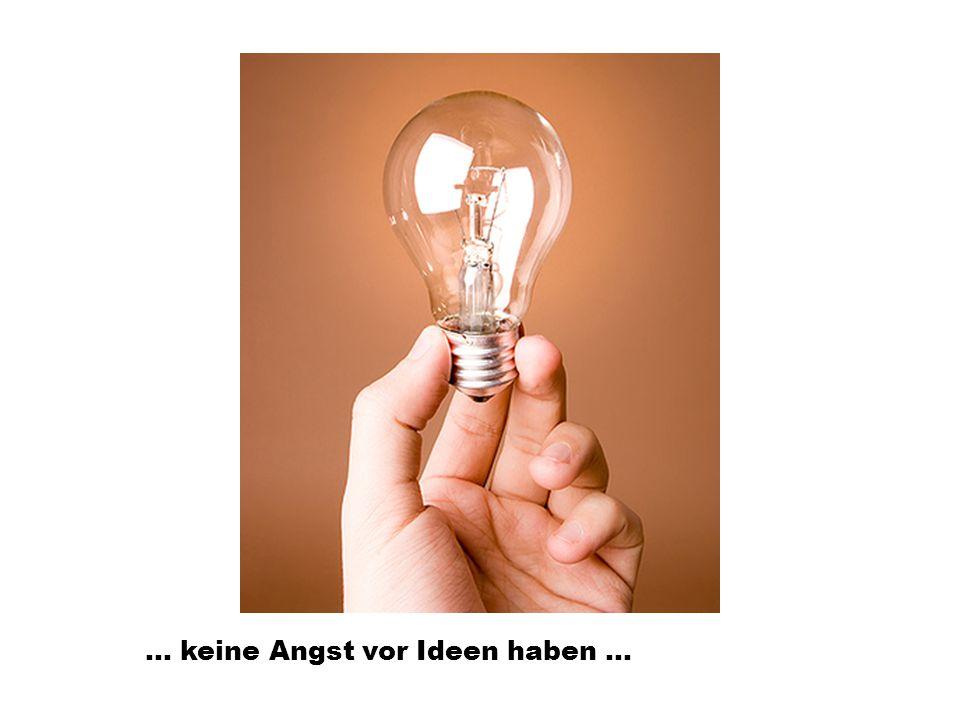 … keine Angst vor Ideen haben …