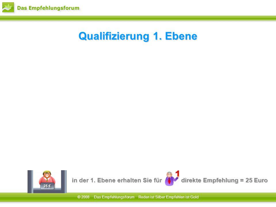 in der 1. Ebene erhalten Sie für direkte Empfehlung = 25 Euro © 2008 Das Empfehlungsforum Reden ist Silber Empfehlen ist Gold Qualifizierung1. Ebene Q