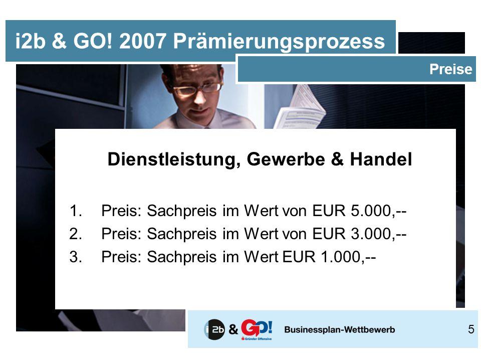 Dienstleistung, Gewerbe & Handel 1.Preis: Sachpreis im Wert von EUR 5.000,-- 2.Preis: Sachpreis im Wert von EUR 3.000,-- 3.Preis: Sachpreis im Wert EUR 1.000,-- i2b & GO.