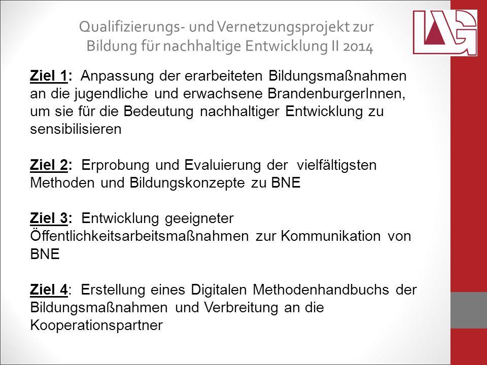 Ziel 1: Anpassung der erarbeiteten Bildungsmaßnahmen an die jugendliche und erwachsene BrandenburgerInnen, um sie für die Bedeutung nachhaltiger Entwicklung zu sensibilisieren Ziel 2: Erprobung und Evaluierung der vielfältigsten Methoden und Bildungskonzepte zu BNE Ziel 3: Entwicklung geeigneter Öffentlichkeitsarbeitsmaßnahmen zur Kommunikation von BNE Ziel 4: Erstellung eines Digitalen Methodenhandbuchs der Bildungsmaßnahmen und Verbreitung an die Kooperationspartner Qualifizierungs- und Vernetzungsprojekt zur Bildung für nachhaltige Entwicklung II 2014