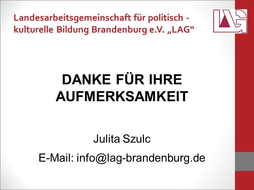 DANKE FÜR IHRE AUFMERKSAMKEIT Julita Szulc E-Mail: info@lag-brandenburg.de Landesarbeitsgemeinschaft für politisch - kulturelle Bildung Brandenburg e.V.