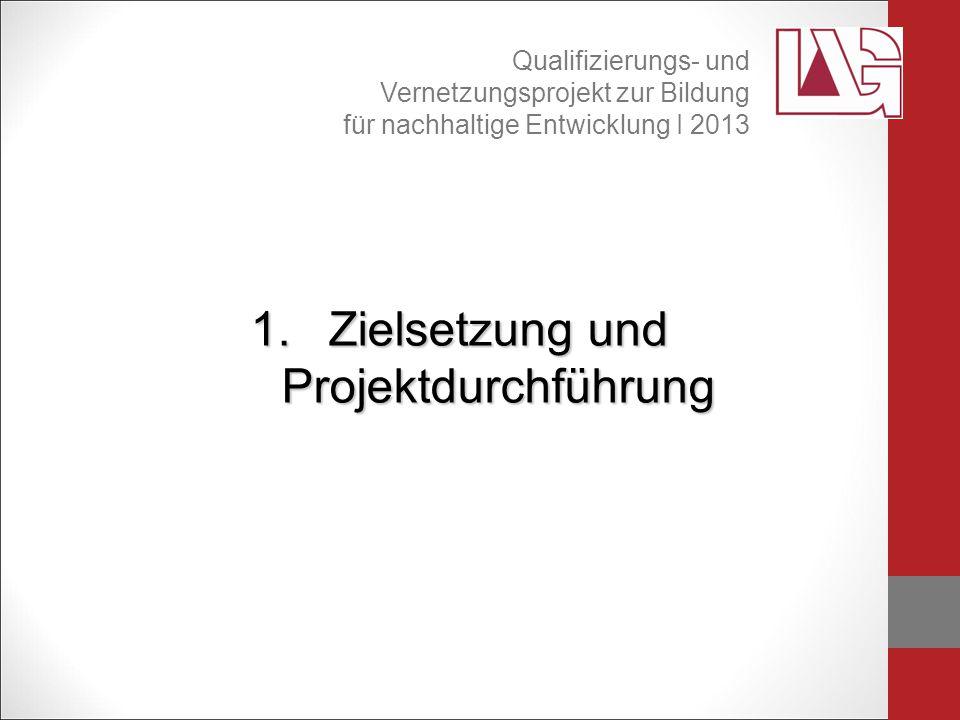 1.Zielsetzung und Projektdurchführung Qualifizierungs- und Vernetzungsprojekt zur Bildung für nachhaltige Entwicklung I 2013