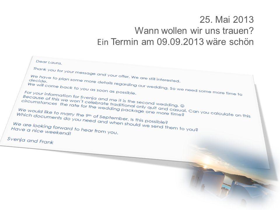 25. Mai 2013 Wann wollen wir uns trauen Ein Termin am 09.09.2013 wäre schön