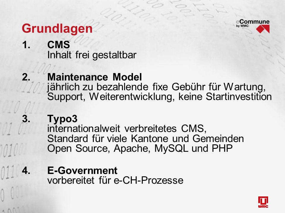 Grundlagen 1.CMS Inhalt frei gestaltbar 2.Maintenance Model jährlich zu bezahlende fixe Gebühr für Wartung, Support, Weiterentwicklung, keine Startinvestition 3.Typo3 internationalweit verbreitetes CMS, Standard für viele Kantone und Gemeinden Open Source, Apache, MySQL und PHP 4.E-Government vorbereitet für e-CH-Prozesse