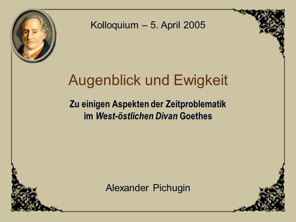Augenblick und Ewigkeit Zu einigen Aspekten der Zeitproblematik im West-östlichen Divan Goethes Kolloquium – 5. April 2005 Alexander Pichugin