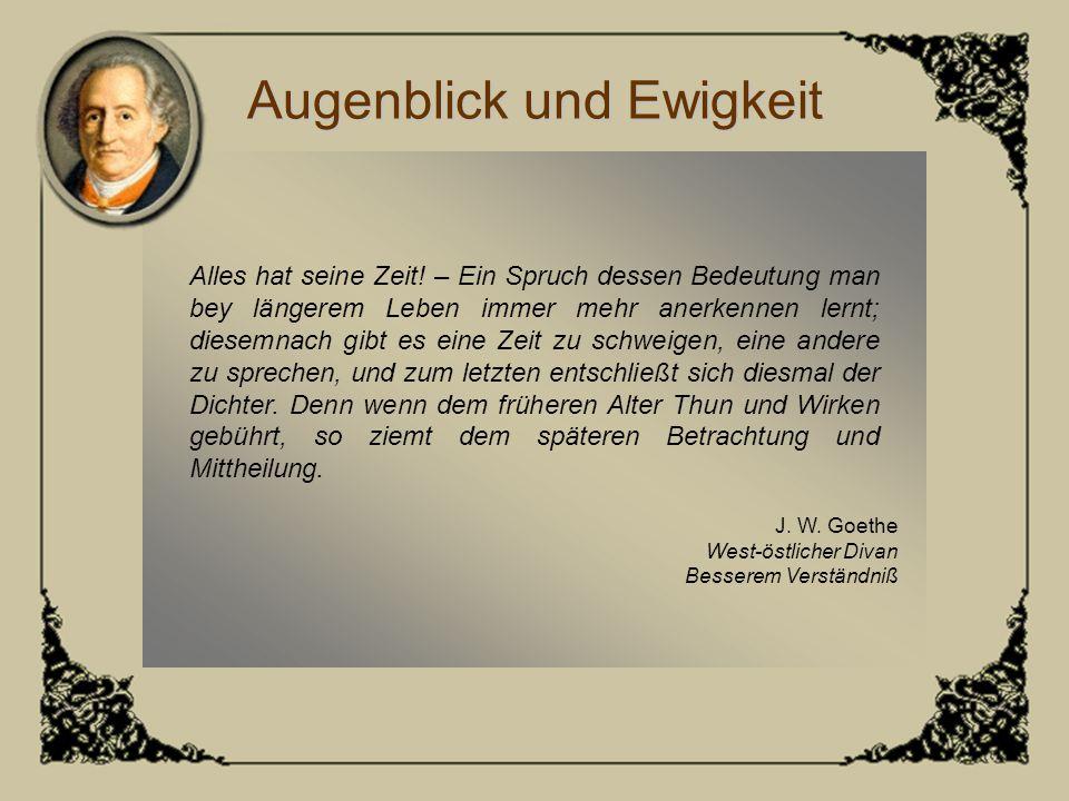 Augenblick und Ewigkeit J. W. Goethe West-östlicher Divan Besserem Verständniß Alles hat seine Zeit! – Ein Spruch dessen Bedeutung man bey längerem Le
