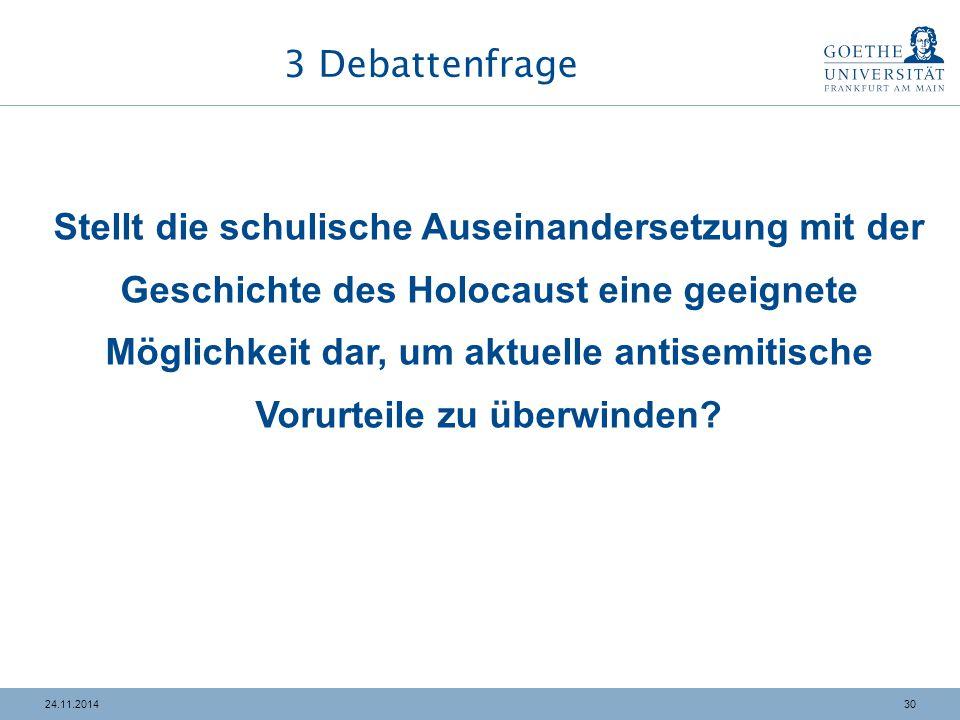 3024.11.2014 3 Debattenfrage Stellt die schulische Auseinandersetzung mit der Geschichte des Holocaust eine geeignete Möglichkeit dar, um aktuelle antisemitische Vorurteile zu überwinden?
