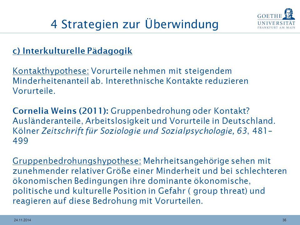 3624.11.2014 4 Strategien zur Überwindung c) Interkulturelle Pädagogik Kontakthypothese: Vorurteile nehmen mit steigendem Minderheitenanteil ab.