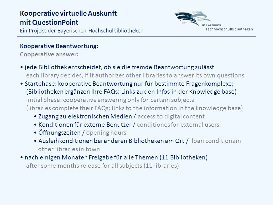 Kooperative virtuelle Auskunft mit QuestionPoint Ein Projekt der Bayerischen Hochschulbibliotheken Kooperative Beantwortung: Cooperative answer: jede Bibliothek entscheidet, ob sie die fremde Beantwortung zulässt each library decides, if it authorizes other libraries to answer its own questions Startphase: kooperative Beantwortung nur für bestimmte Fragenkomplexe; (Bibliotheken ergänzen Ihre FAQs; Links zu den Infos in der Knowledge base) initial phase: cooperative answering only for certain subjects (libraries complete their FAQs; links to the information in the knowledge base) Zugang zu elektronischen Medien / access to digital content Konditionen für externe Benutzer / conditiones for external users Öffnungszeiten / opening hours Ausleihkonditionen bei anderen Bibliotheken am Ort / loan conditions in other libraries in town nach einigen Monaten Freigabe für alle Themen (11 Bibliotheken) after some months release for all subjects (11 libraries)