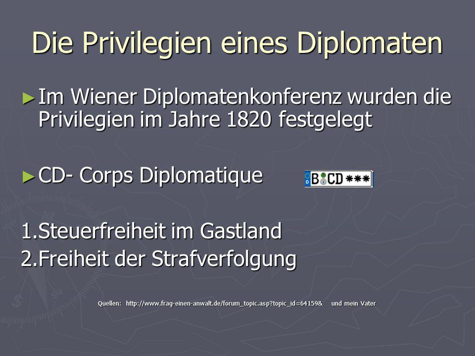 Die Privilegien eines Diplomaten ► Im Wiener Diplomatenkonferenz wurden die Privilegien im Jahre 1820 festgelegt ► CD- Corps Diplomatique 1.Steuerfreiheit im Gastland 2.Freiheit der Strafverfolgung Quellen: http://www.frag-einen-anwalt.de/forum_topic.asp?topic_id=64159& und mein Vater