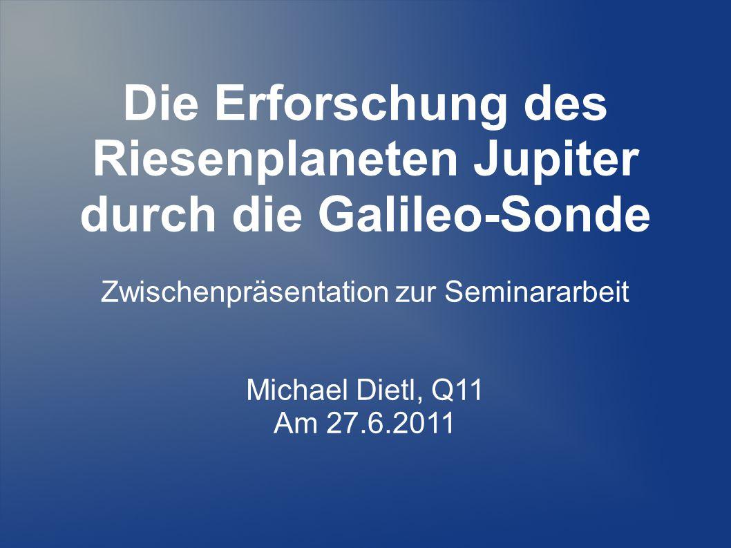 Die Erforschung des Riesenplaneten Jupiter durch die Galileo-Sonde Zwischenpräsentation zur Seminararbeit Michael Dietl, Q11 Am 27.6.2011