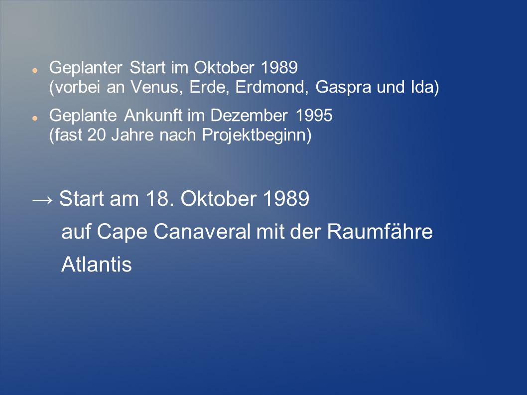 Geplanter Start im Oktober 1989 (vorbei an Venus, Erde, Erdmond, Gaspra und Ida) Geplante Ankunft im Dezember 1995 (fast 20 Jahre nach Projektbeginn)