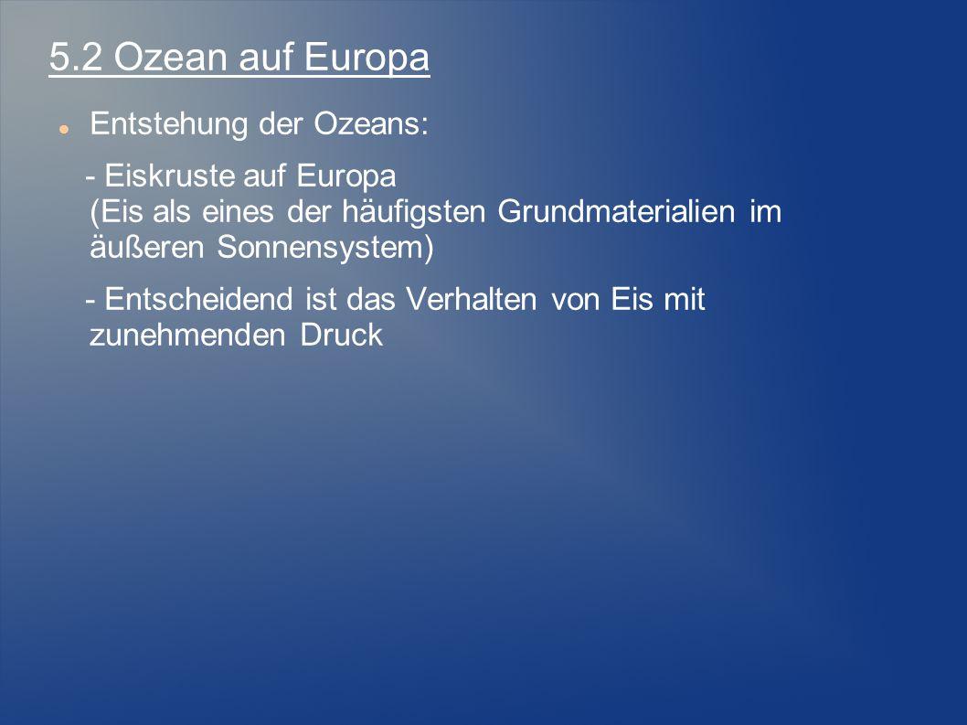 Entstehung der Ozeans: - Eiskruste auf Europa (Eis als eines der häufigsten Grundmaterialien im äußeren Sonnensystem) - Entscheidend ist das Verhalten