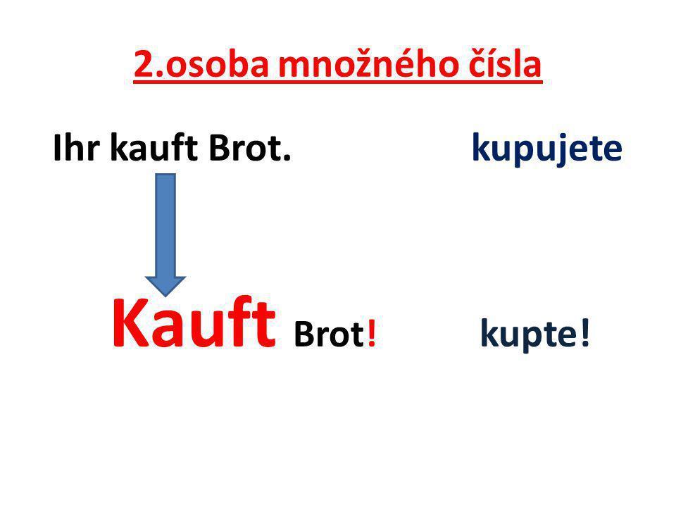 2.osoba množného čísla Ihr kauft Brot. kupujete Kauft Brot! kupte!