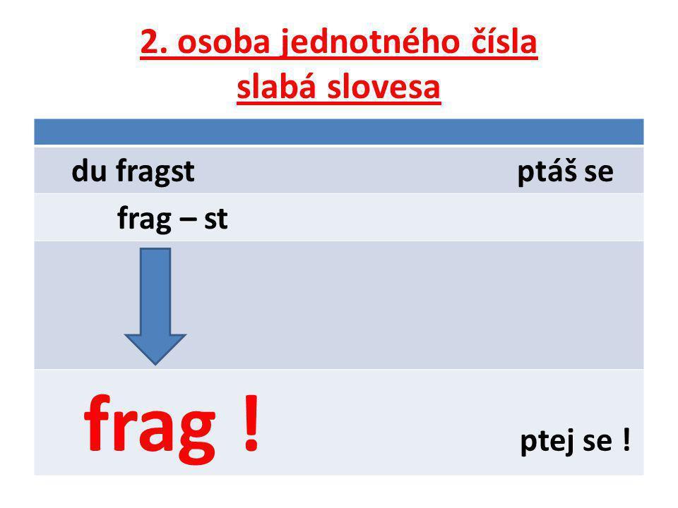 2. osoba jednotného čísla slabá slovesa du fragst ptáš se frag – st frag ! ptej se !