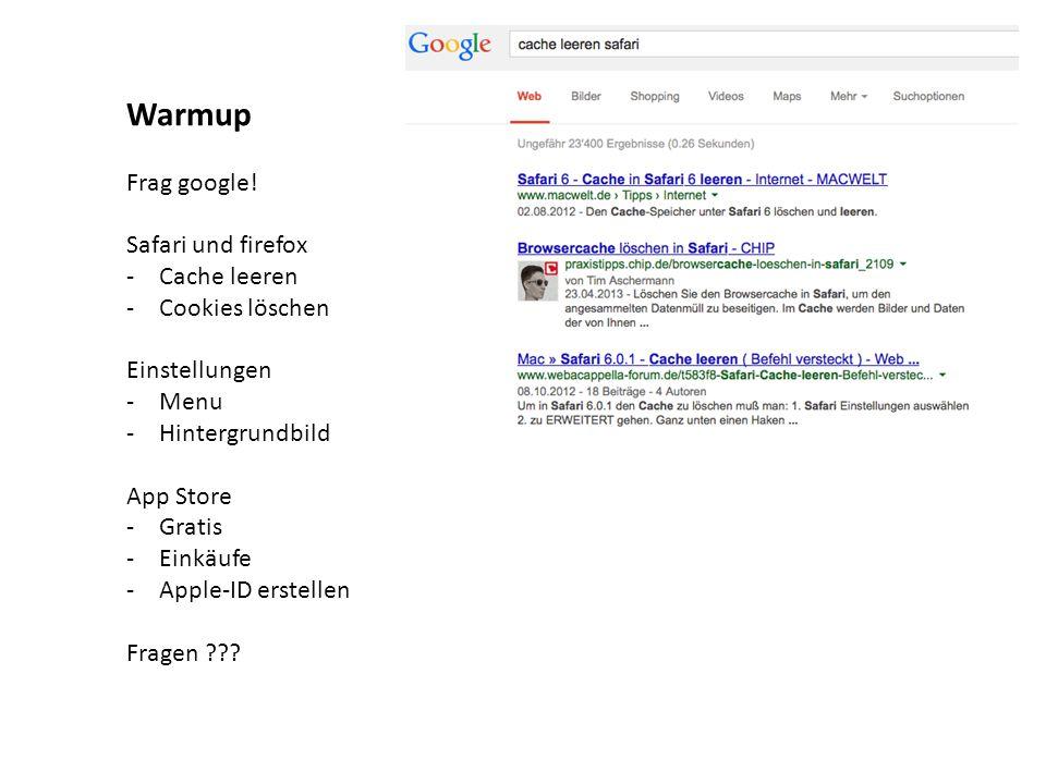 Warmup Frag google! Safari und firefox -Cache leeren -Cookies löschen Einstellungen -Menu -Hintergrundbild App Store -Gratis -Einkäufe -Apple-ID erste