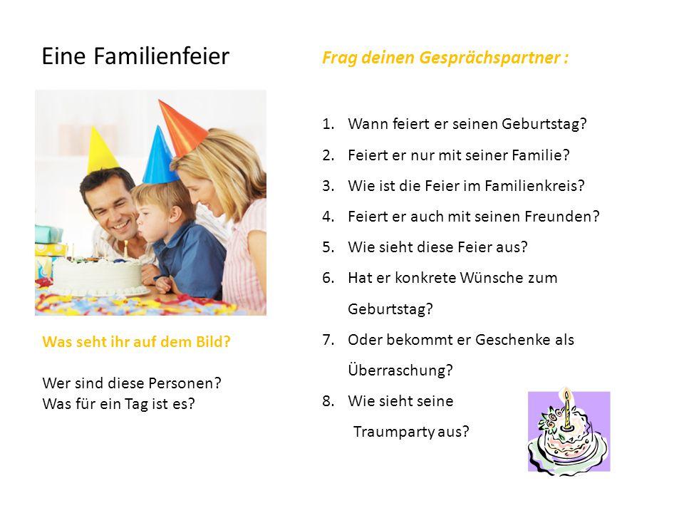 Eine Familienfeier Frag deinen Gesprächspartner : 1.Wann feiert er seinen Geburtstag? 2.Feiert er nur mit seiner Familie? 3.Wie ist die Feier im Famil