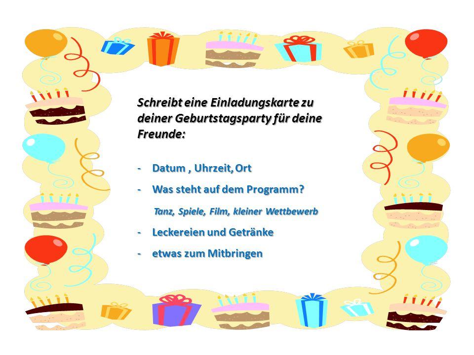 Schreibt eine Einladungskarte zu deiner Geburtstagsparty für deine Freunde: -Datum, Uhrzeit, Ort -Was steht auf dem Programm? Tanz, Spiele, Film, klei