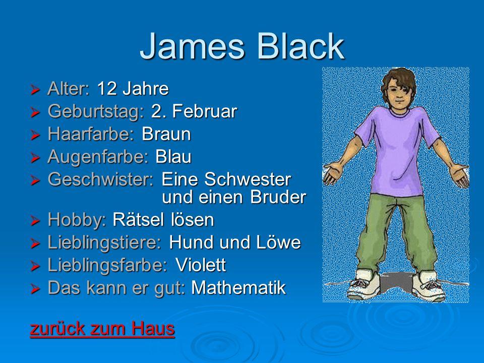 James Black  Alter: 12 Jahre  Geburtstag: 2. Februar  Haarfarbe: Braun  Augenfarbe: Blau  Geschwister: Eine Schwester und einen Bruder  Hobby: R