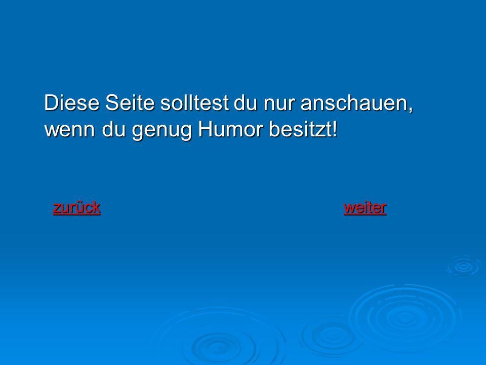 Diese Seite solltest du nur anschauen, wenn du genug Humor besitzt! Diese Seite solltest du nur anschauen, wenn du genug Humor besitzt! zurück weiter