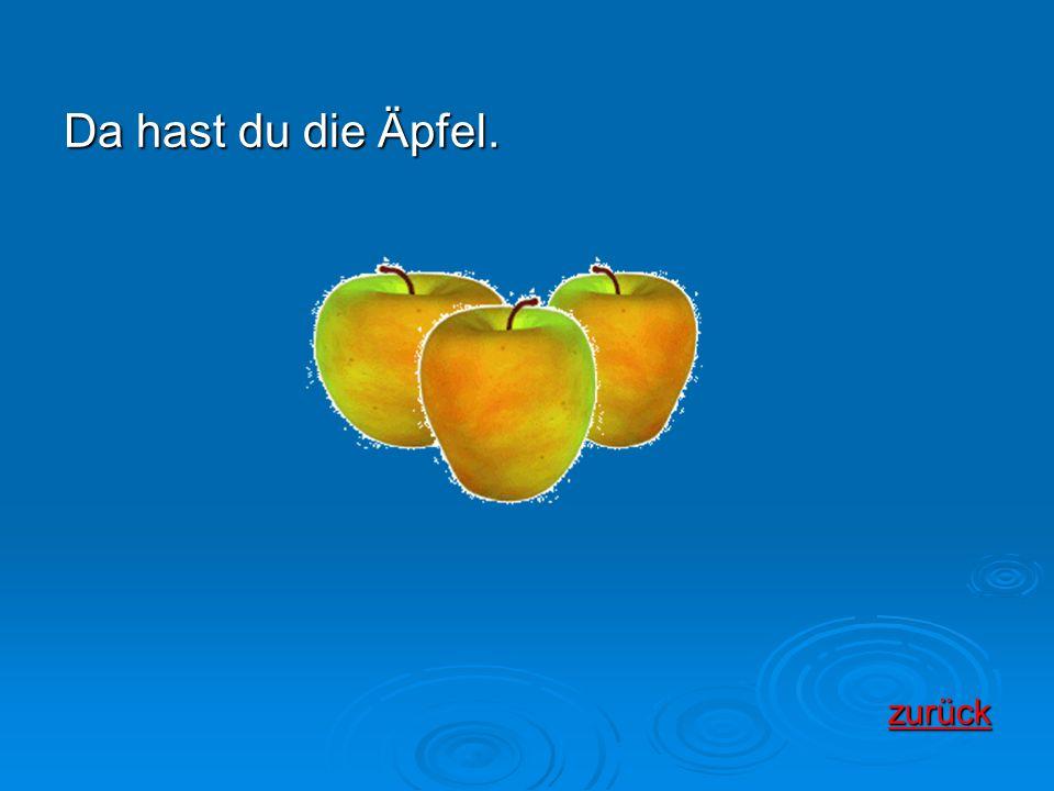Da hast du die Äpfel. zurück