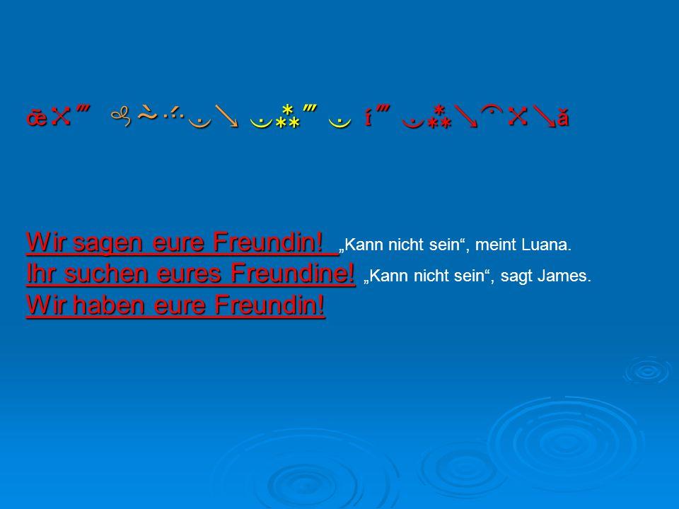 """  Wir sagen eure Freundin! Wir sagen eure Freundin! """"Kann nicht sein"""", meint Luana. Ihr suchen eures Freundine! Ihr suchen eures"""