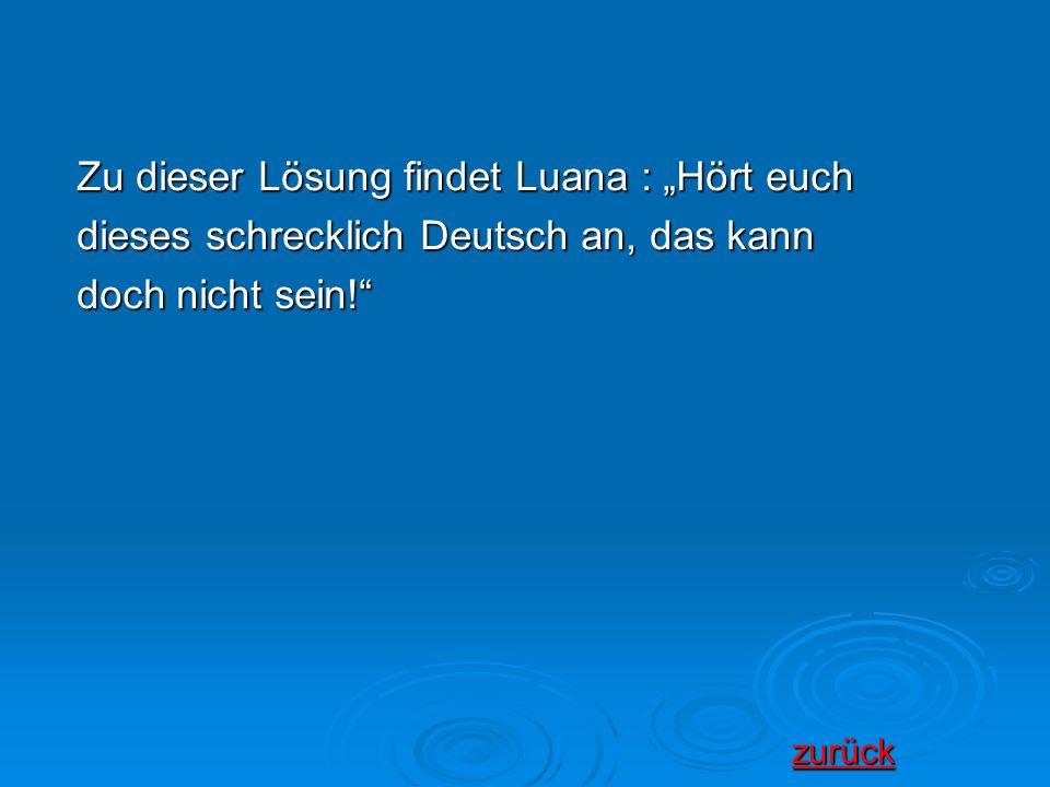 """Zu dieser Lösung findet Luana : """"Hört euch dieses schrecklich Deutsch an, das kann doch nicht sein!"""" zurück urück"""