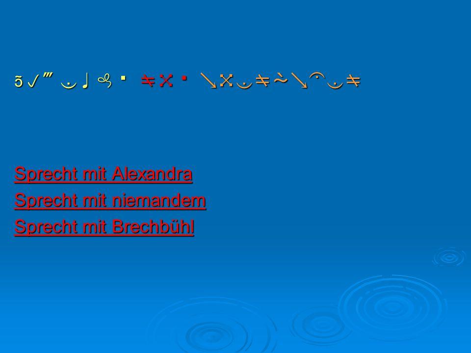  t  t  Sprecht mit Alexandra Sprecht mit Alexandra Sprecht mit niemandem Sprecht mit niemandem Sprecht mit Brechbühl Sprecht mit Brec