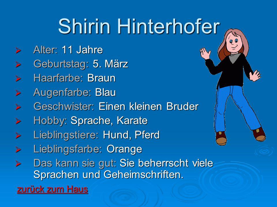 Shirin Hinterhofer  Alter: 11 Jahre  Geburtstag: 5. März  Haarfarbe: Braun  Augenfarbe: Blau  Geschwister: Einen kleinen Bruder  Hobby: Sprache,