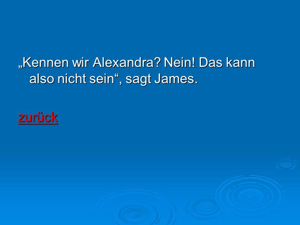 """""""Kennen wir Alexandra? Nein! Das kann also nicht sein"""", sagt James. zurück"""