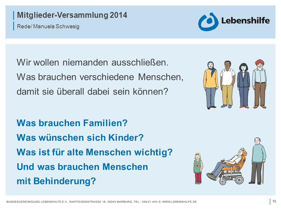 10 | | Mitglieder-Versammlung 2014 | Rede/ Manuela Schwesig Wir wollen niemanden ausschließen. Was brauchen verschiedene Menschen, damit sie überall d