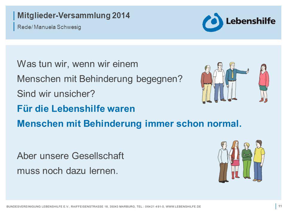 11 | | Mitglieder-Versammlung 2014 | Rede/ Manuela Schwesig Was tun wir, wenn wir einem Menschen mit Behinderung begegnen? Sind wir unsicher? Für die