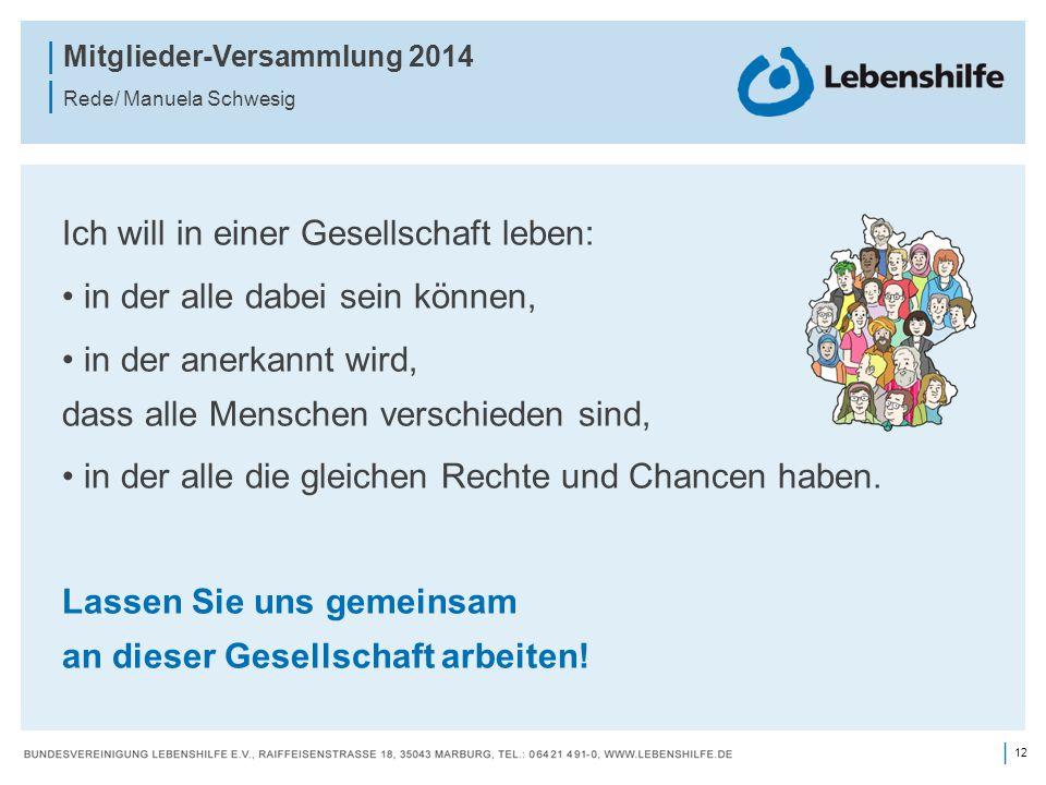 12 | | Mitglieder-Versammlung 2014 | Rede/ Manuela Schwesig Ich will in einer Gesellschaft leben: in der alle dabei sein können, in der anerkannt wird