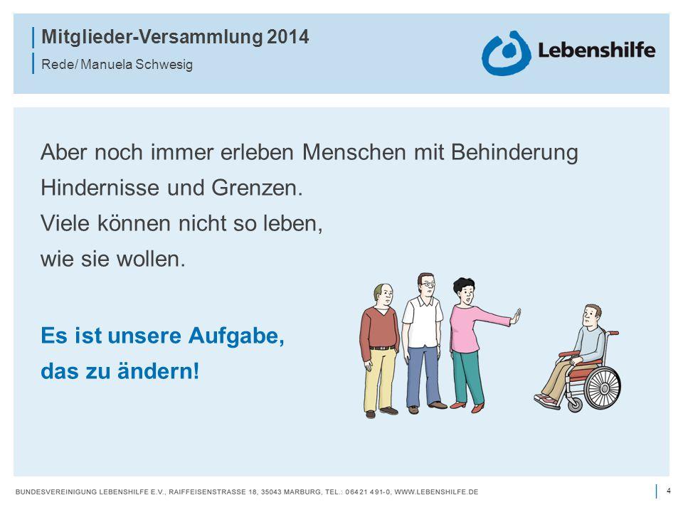 4 | | Mitglieder-Versammlung 2014 | Rede/ Manuela Schwesig Aber noch immer erleben Menschen mit Behinderung Hindernisse und Grenzen. Viele können nich