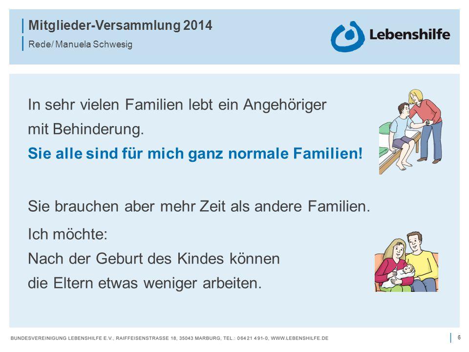 6 | | Mitglieder-Versammlung 2014 | Rede/ Manuela Schwesig In sehr vielen Familien lebt ein Angehöriger mit Behinderung. Sie alle sind für mich ganz n