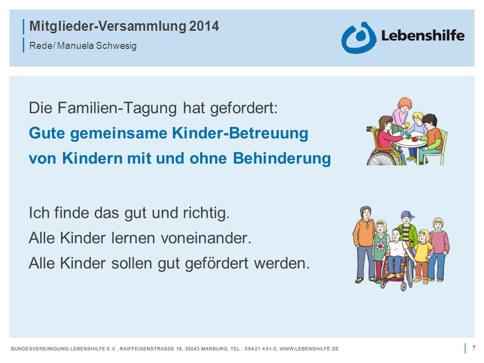 7 | | Mitglieder-Versammlung 2014 | Rede/ Manuela Schwesig Die Familien-Tagung hat gefordert: Gute gemeinsame Kinder-Betreuung von Kindern mit und ohne Behinderung Ich finde das gut und richtig.