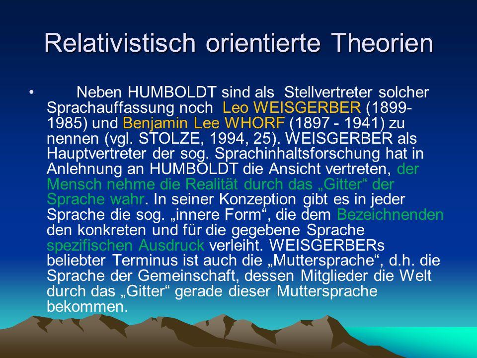 Relativistisch orientierte Theorien Neben HUMBOLDT sind als Stellvertreter solcher Sprachauffassung noch Leo WEISGERBER (1899- 1985) und Benjamin Lee