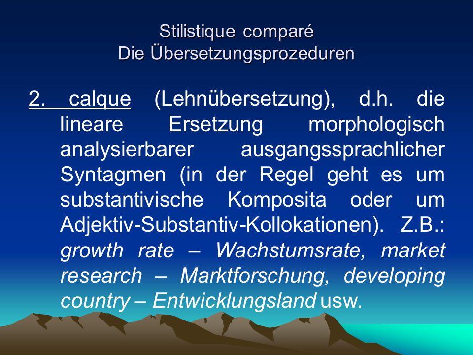 Stilistique comparé Die Übersetzungsprozeduren 2. calque (Lehnübersetzung), d.h. die lineare Ersetzung morphologisch analysierbarer ausgangssprachlich
