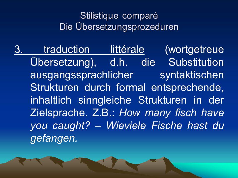 Stilistique comparé Die Übersetzungsprozeduren 3. traduction littérale (wortgetreue Übersetzung), d.h. die Substitution ausgangssprachlicher syntaktis