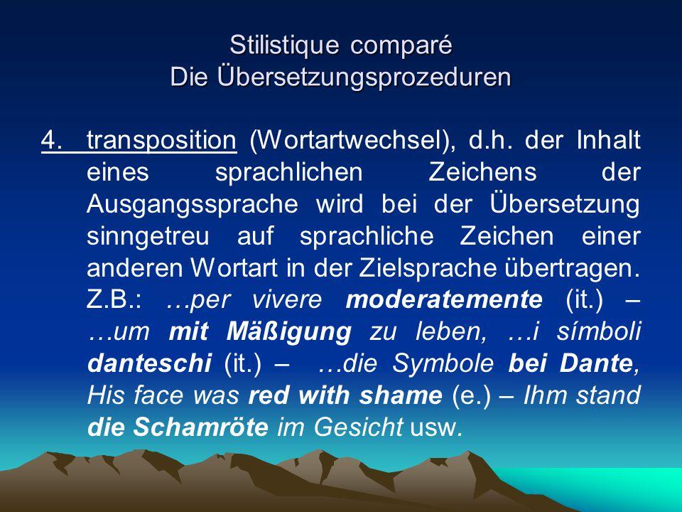 Stilistique comparé Die Übersetzungsprozeduren 4. transposition (Wortartwechsel), d.h. der Inhalt eines sprachlichen Zeichens der Ausgangssprache wird