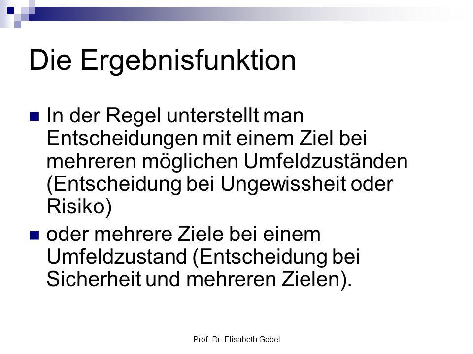 Prof. Dr. Elisabeth Göbel Die Ergebnisfunktion In der Regel unterstellt man Entscheidungen mit einem Ziel bei mehreren möglichen Umfeldzuständen (Ents