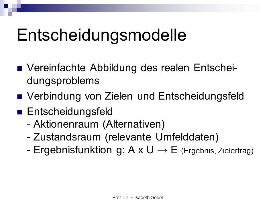 Prof. Dr. Elisabeth Göbel Entscheidungsmodelle Vereinfachte Abbildung des realen Entschei- dungsproblems Verbindung von Zielen und Entscheidungsfeld E