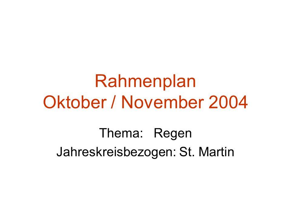 Rahmenplan Oktober / November 2004 Thema: Regen Jahreskreisbezogen: St. Martin