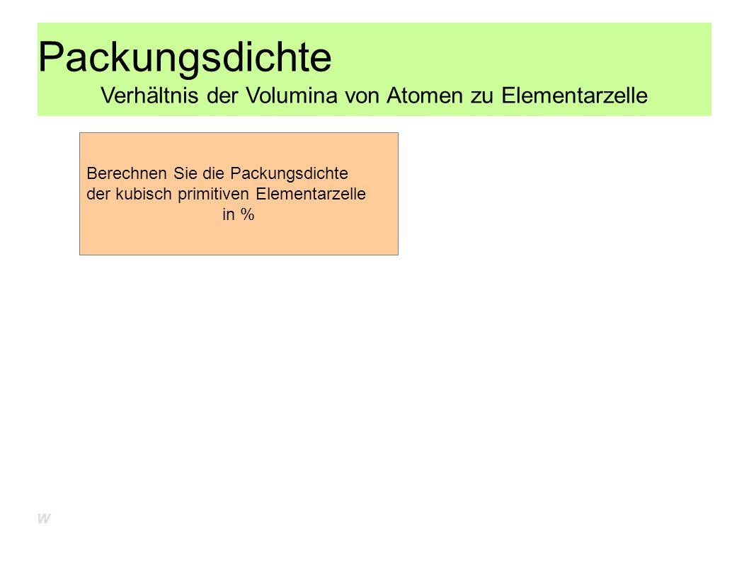 Packungsdichte Verhältnis der Volumina von Atomen zu Elementarzelle Berechnen Sie die Packungsdichte der kubisch primitiven Elementarzelle in % W