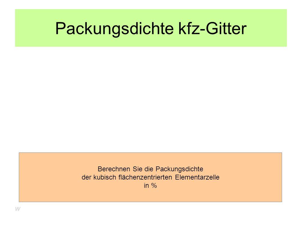 Packungsdichte kfz-Gitter Berechnen Sie die Packungsdichte der kubisch flächenzentrierten Elementarzelle in % W