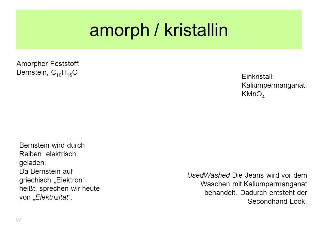 amorph / kristallin Amorpher Feststoff: Bernstein, C 10 H 16 O Einkristall: Kaliumpermanganat, KMnO 4 UsedWashed Die Jeans wird vor dem Waschen mit Ka