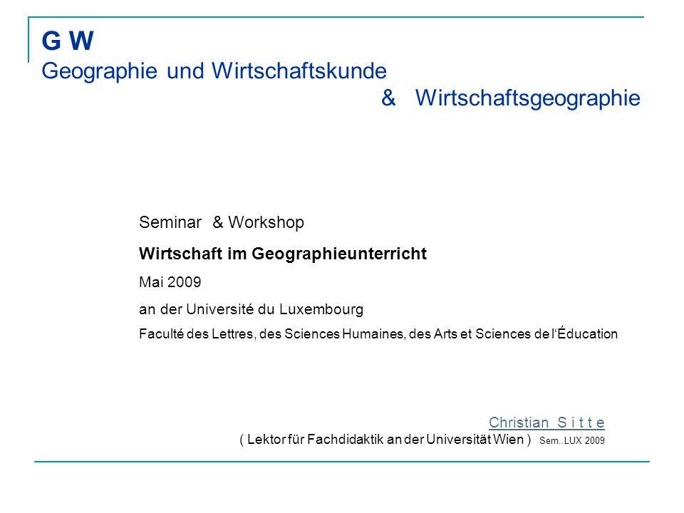 G W Geographie und Wirtschaftskunde & Wirtschaftsgeographie Christian S i t t e ( Lektor für Fachdidaktik an der Universität Wien ) Sem..LUX 2009 Semi